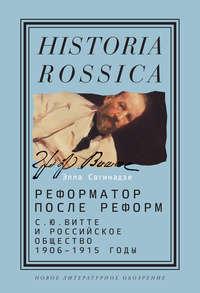 Элла Сагинадзе - Реформатор после реформ: С.Ю. Витте и российское общество. 1906–1915 годы