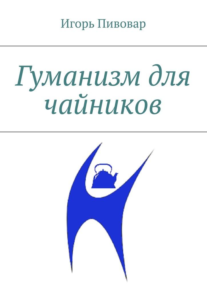 Гуманизм для чайников ( Игорь Пивовар  )