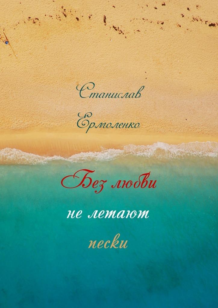 Станислав Ильич Ермоленко Без любви нелетают пески. Избранное