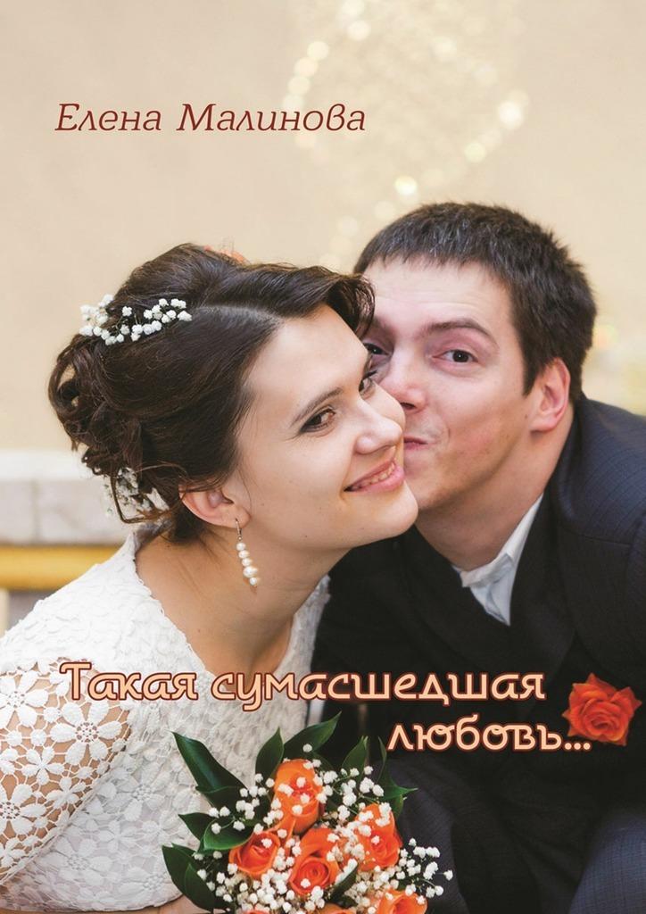 Елена Малинова Такая сумасшедшая любовь… притворись моим мужем