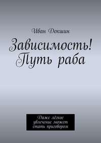 Иван Докшин - Зависимость! Путь раба. Даже лёгкое увлечение может стать приговором