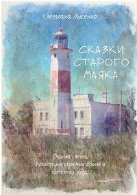 Светлана Лысенко - Сказки Старого Маяка. Охапка света, пригоршня солёных брызг и щепотка чуда…