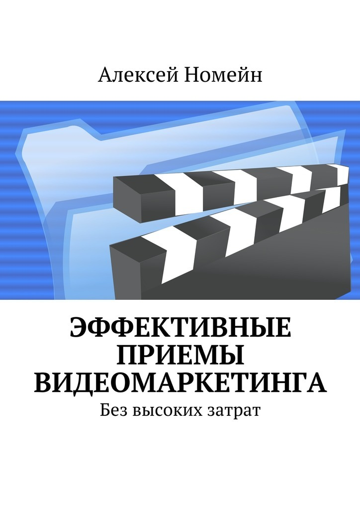 Алексей Номейн - Эффективные приемы видеомаркетинга. Без высоких затрат