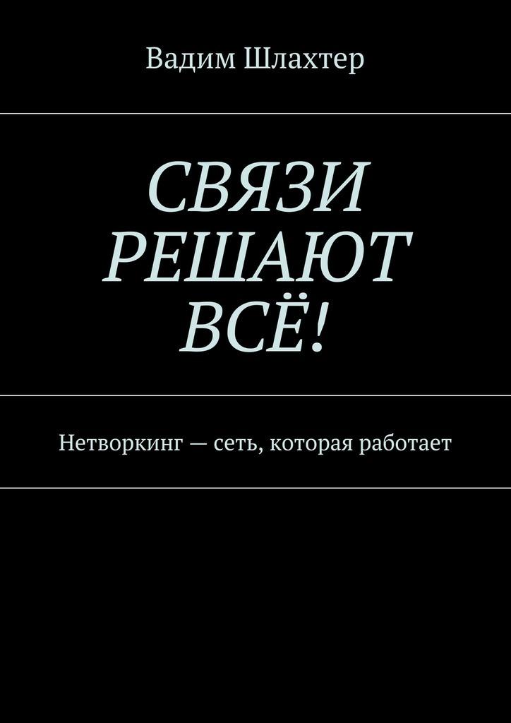 Вадим Шлахтер Связи решают всё! Нетворкинг – сеть, которая работает артур салякаев неслучайные связи нетворкинг как образ жизни