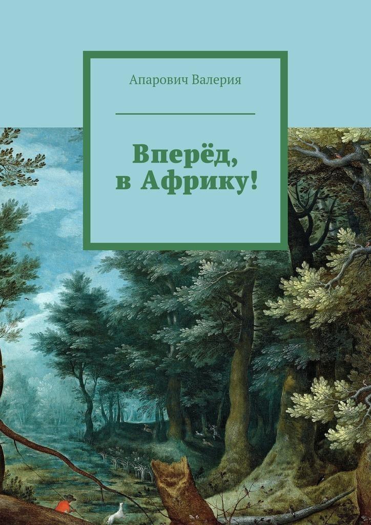 Валерия Андреевна Апарович Вперёд, вАфрику! 200 дней на юг автостопом из москвы в южную африку