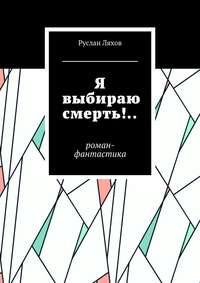 Руслан Сергеевич Ляхов - Я выбираю смерть!.. Роман-фантастика