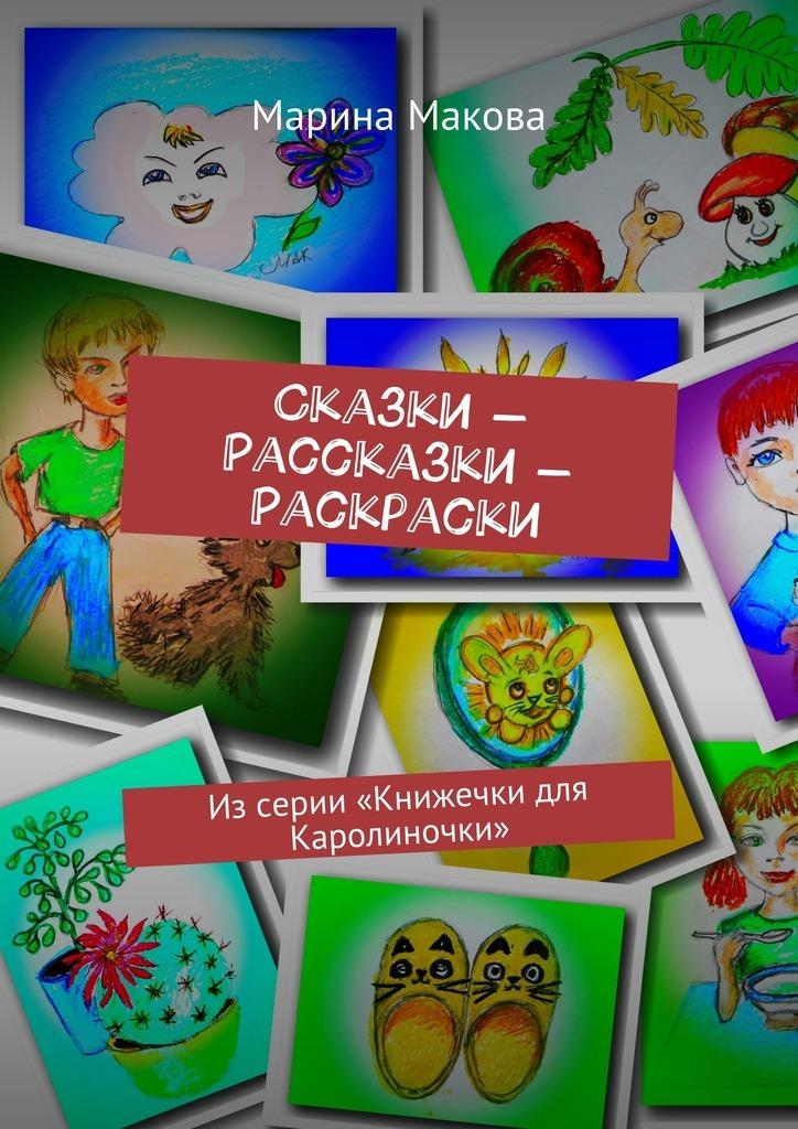 Марина Макова Сказки – Рассказки – Раскраски. Из серии «Книжечки для Каролиночки» рассказы и сказки