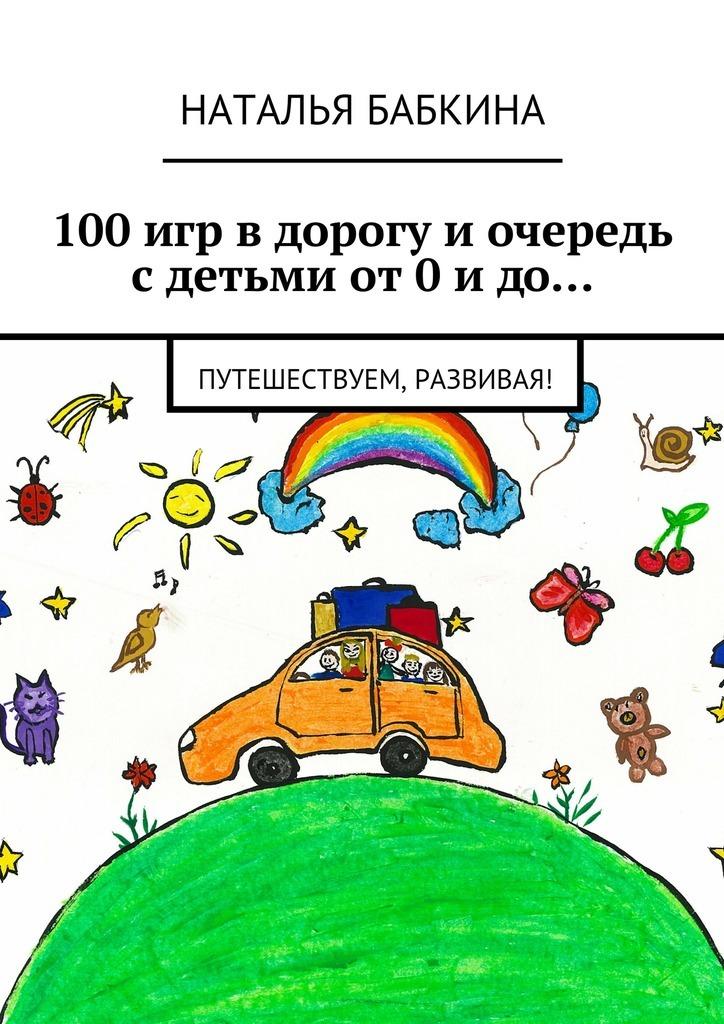 Наталья Бабкина - 100игр вдорогу иочередь сдетьми от0идо… Путешествуем, развивая!
