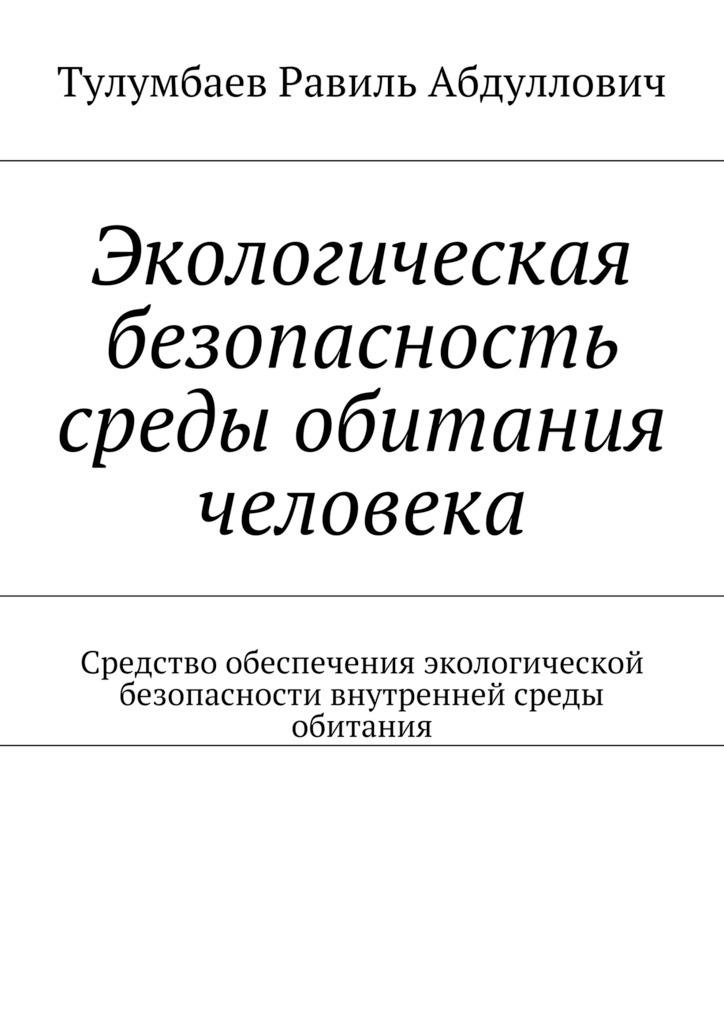 Равиль Тулумбаев - Экологическая безопасность среды обитания человека. Средство обеспечения экологической безопасности внутренней среды обитания