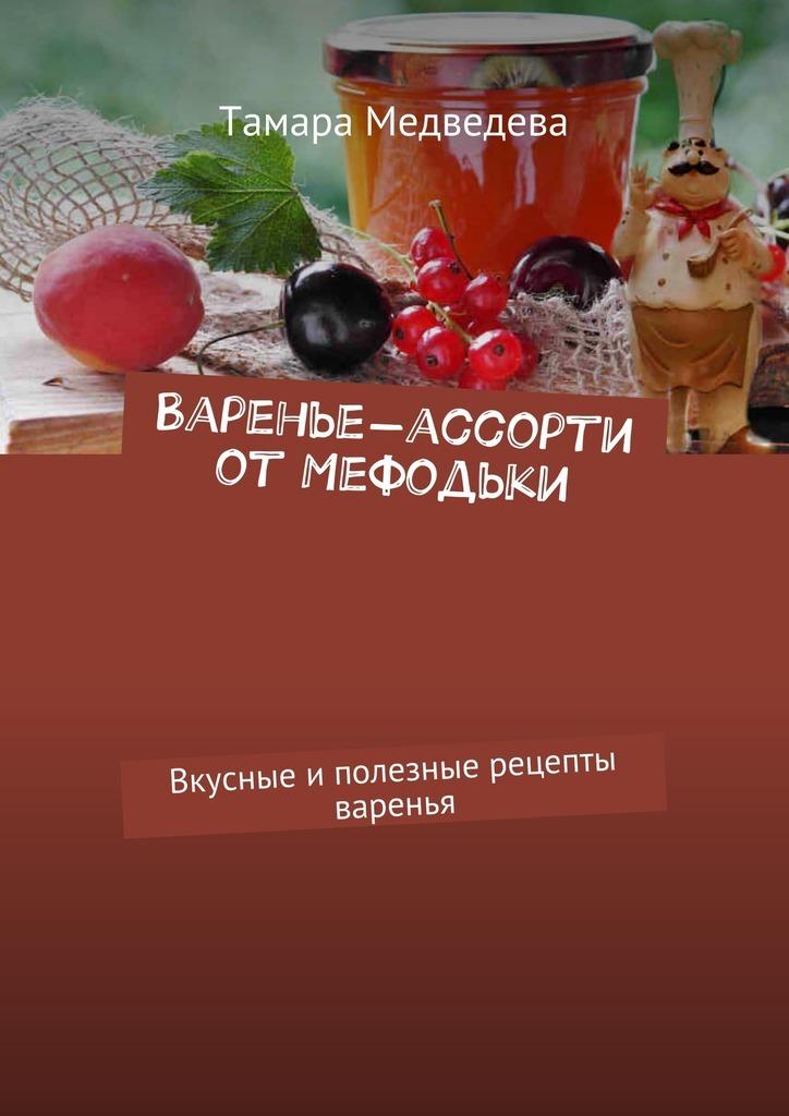 Тамара Медведева Варенье-ассорти от Мефодьки. Вкусные иполезные рецепты варенья ваш домашний повар картошка чудо рецепты