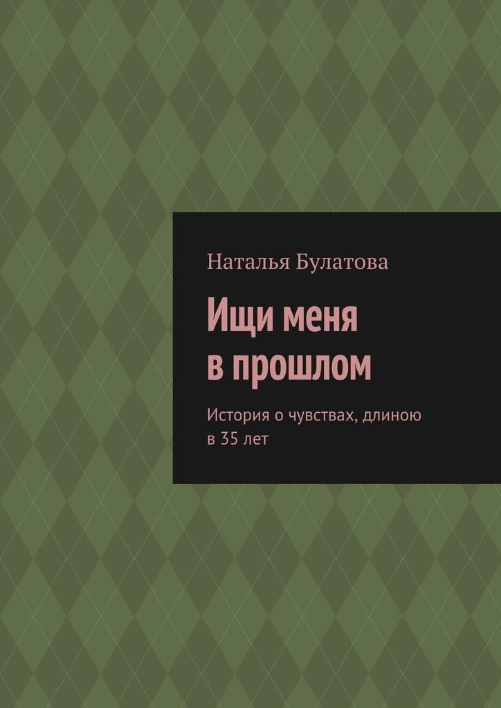 Наталья Булатова Ищи меня впрошлом. История очувствах, длиною в 35лет о чувствах