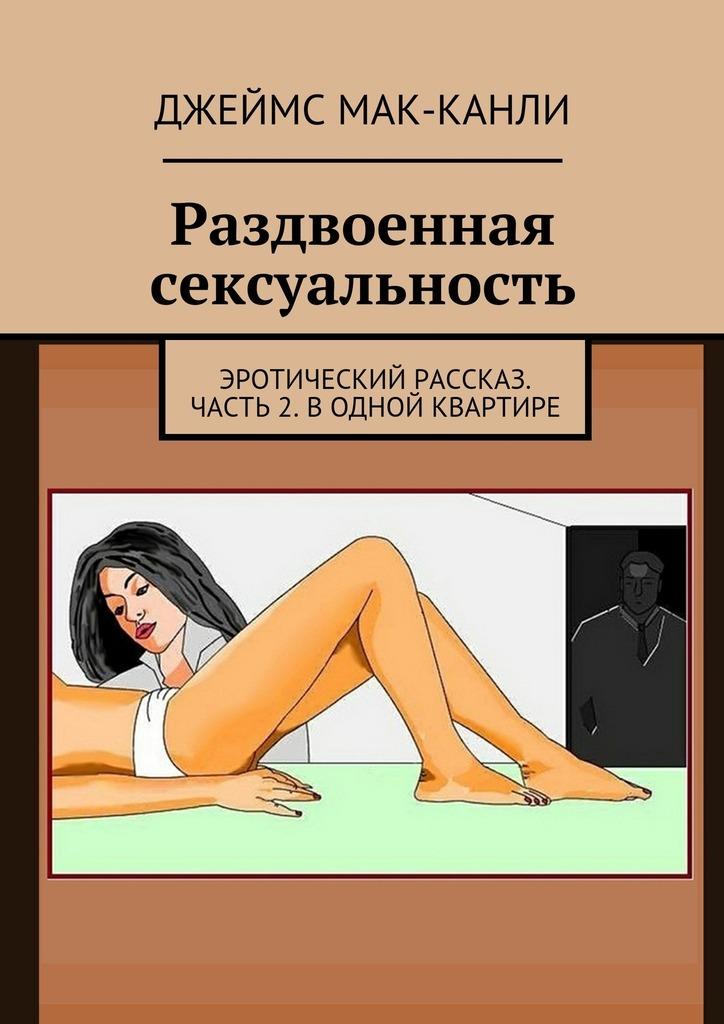 Джеймс Мак-Канли Раздвоенная сексуальность. Эротический рассказ. Часть2. Водной квартире