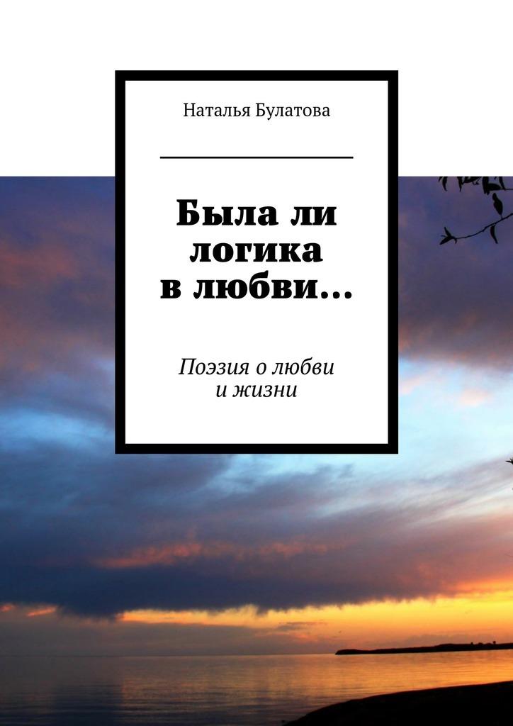 Наталья Булатова Былали логика влюбви… Поэзия олюбви ижизни наталья владимировна тимофеева эхо моей судьбы