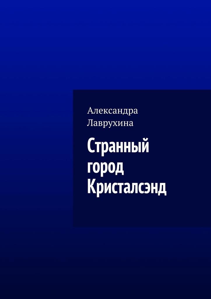 Александра Лаврухина - Странный город Кристалсэнд