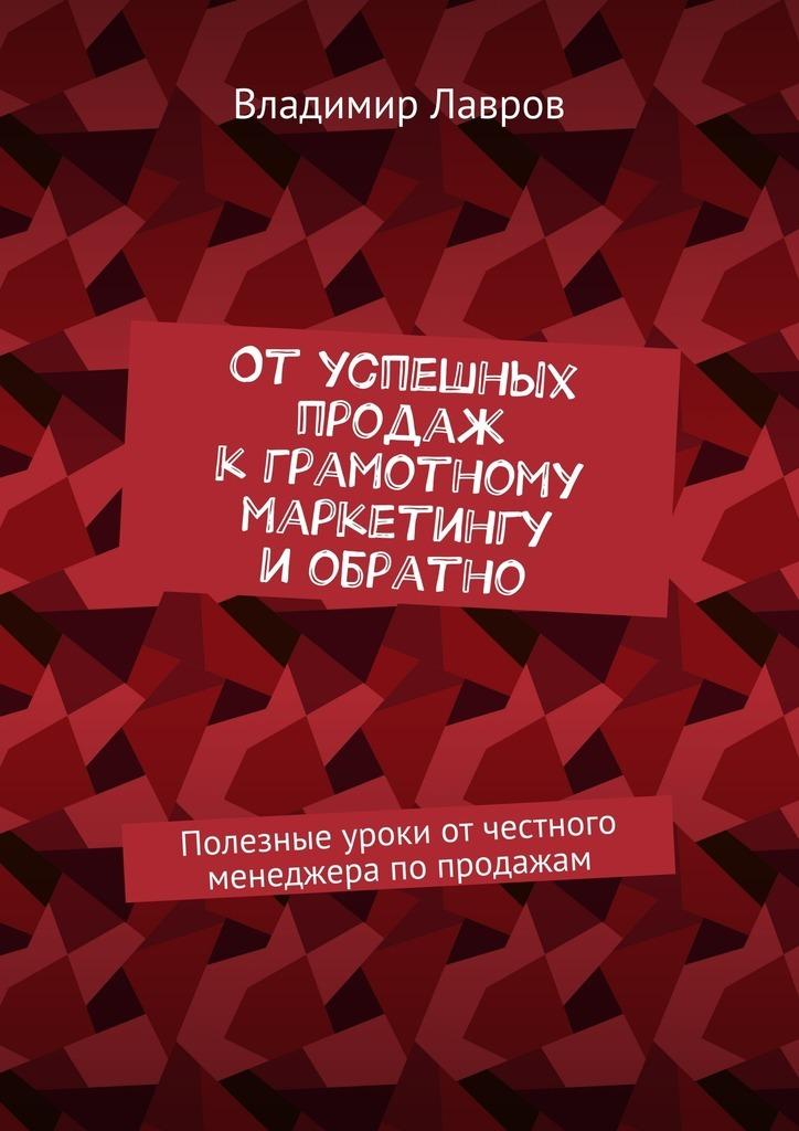 Владимир Сергеевич Лавров Отуспешных продаж кграмотному маркетингу иобратно. Полезные уроки от честного менеджера попродажам меркулов м от менеджера по продажам до руководителя отдела