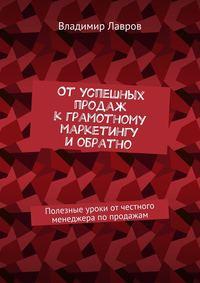 Владимир Сергеевич Лавров - Отуспешных продаж кграмотному маркетингу иобратно. Полезные уроки от честного менеджера попродажам