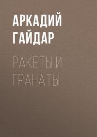 Аркадий Гайдар - Ракеты и гранаты