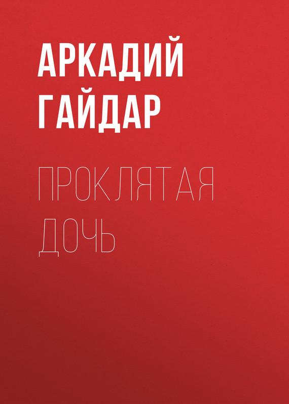 Аркадий Гайдар Проклятая дочь аркадий гайдар наблюдатель