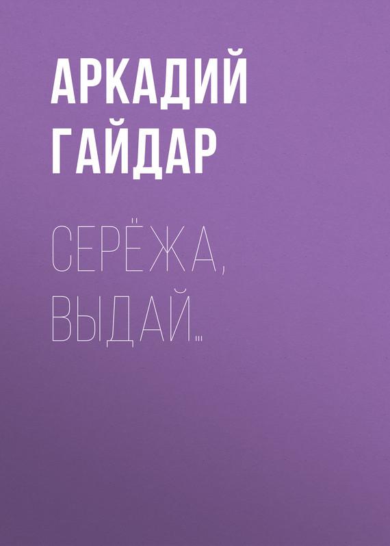 Аркадий Гайдар Серёжа, выдай… аркадий гайдар наблюдатель