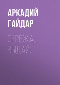 Аркадий Гайдар - Серёжа, выдай…