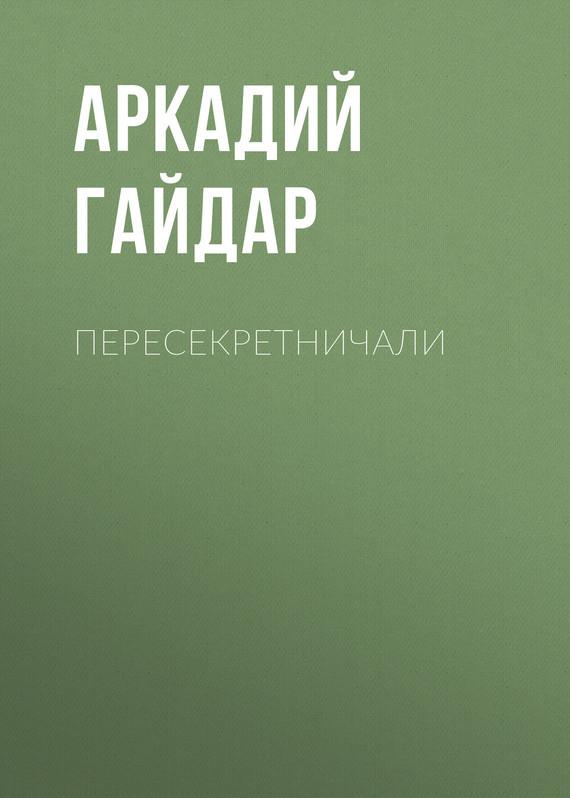 Аркадий Гайдар Пересекретничали аркадий гайдар наблюдатель