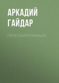 Аркадий Гайдар - Пересекретничали