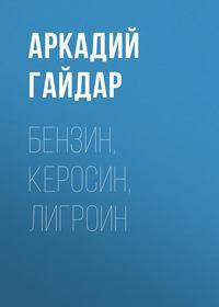 Аркадий Гайдар - Бензин, керосин, лигроин