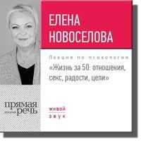 Елена Новоселова - Лекция «Жизнь за 50: Отношения, секс, радости, цели»