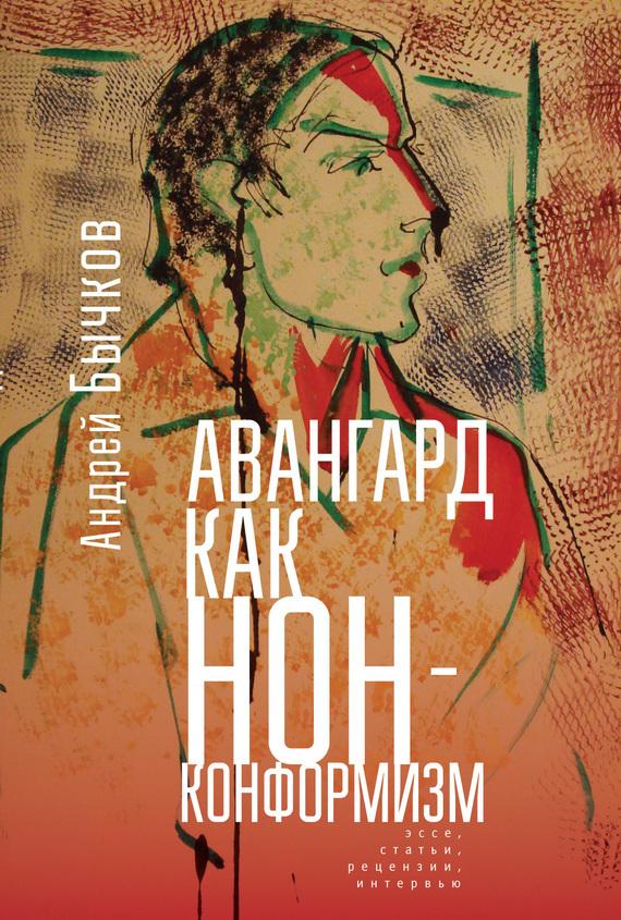 Андрей Бычков Авангард как нонконформизм. Эссе, статьи, рецензии, интервью андрей бычков пхова