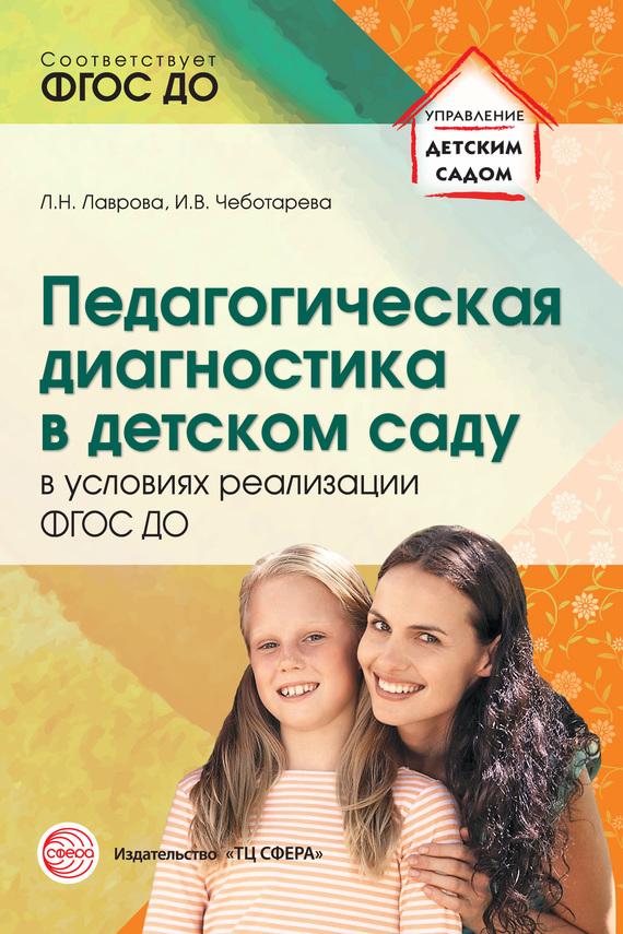 Любовь Лаврова, Ирина Чеботарева - Педагогическая диагностика в детском саду в условиях реализации ФГОС ДО