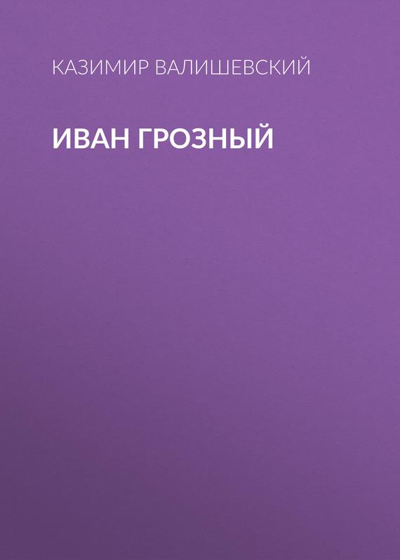 Казимир Валишевский Иван Грозный казимир валишевский иван грозный смутное время первые романовы