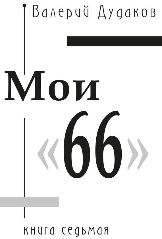 Валерий Дудаков Мои «66» валерий шитуев хроники ускоренного сердцебиения сборник