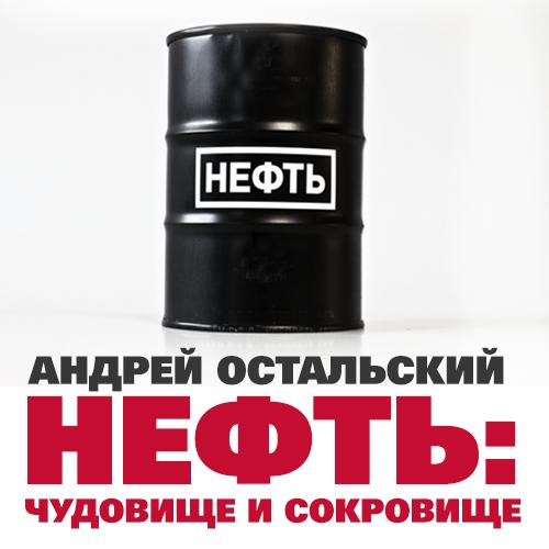 Андрей Остальский Нефть: Чудовище и сокровище  нефть проклятие черного золота