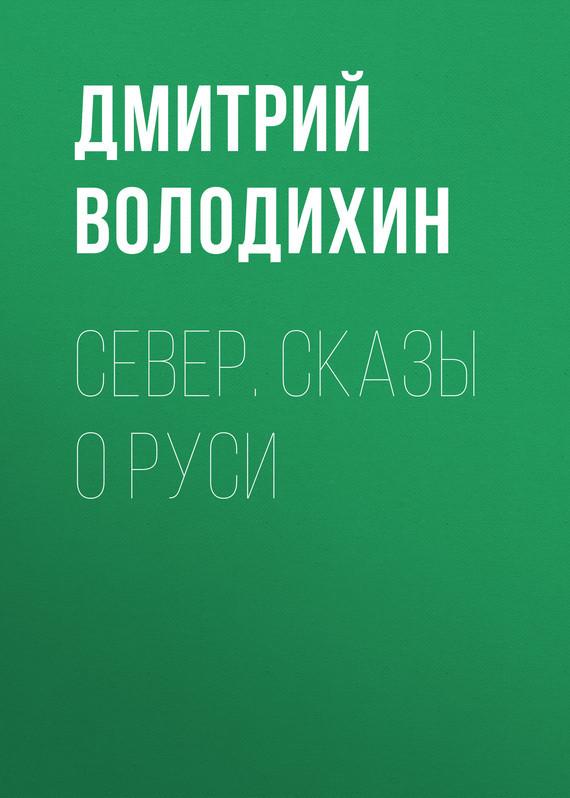 Дмитрий Володихин Север. Сказы о Руси ирина горюнова у нас есть мы