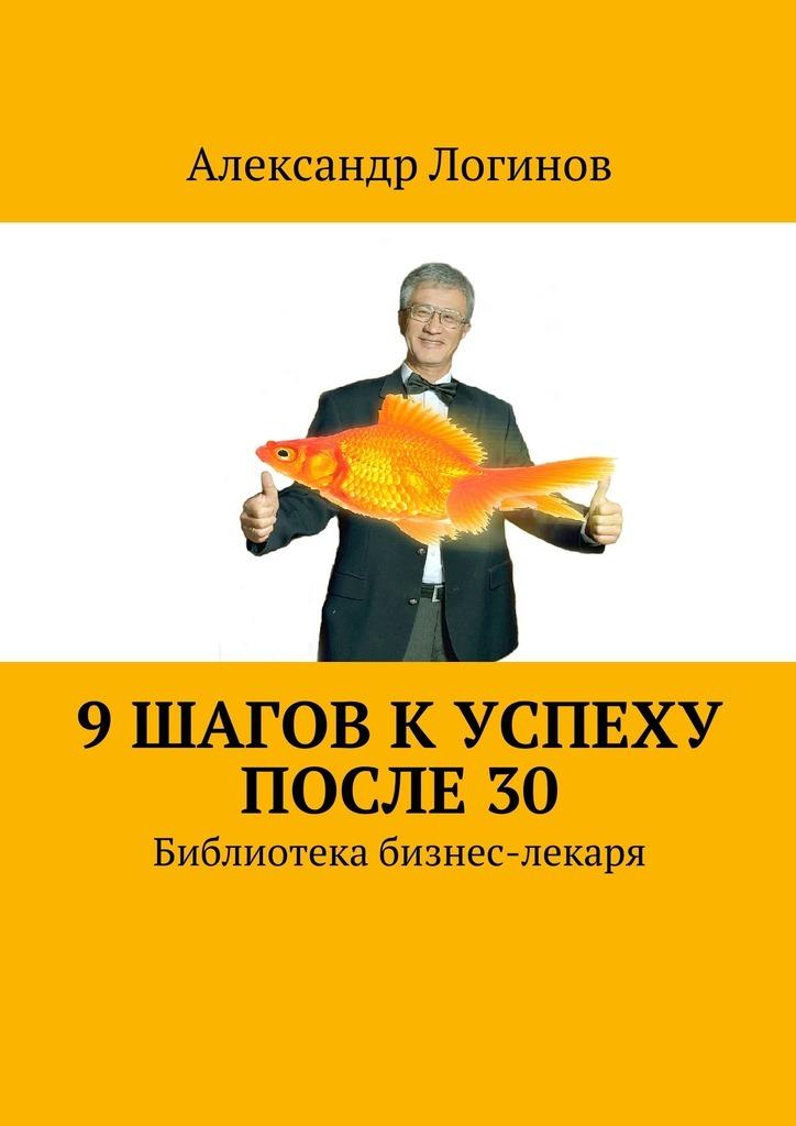 Александр Логинов 9 шагов к успеху после 30. Библиотека бизнес-лекаря