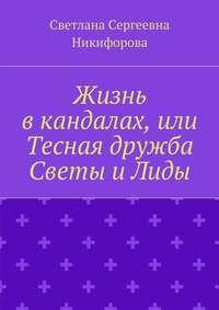 Светлана Сергеевна Никифорова - Жизнь вкандалах, или Тесная дружба СветыиЛиды