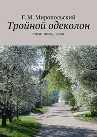 Геннадий Михайлович Миропольский - Тройной одеколон. Стихи, проза, пьесы