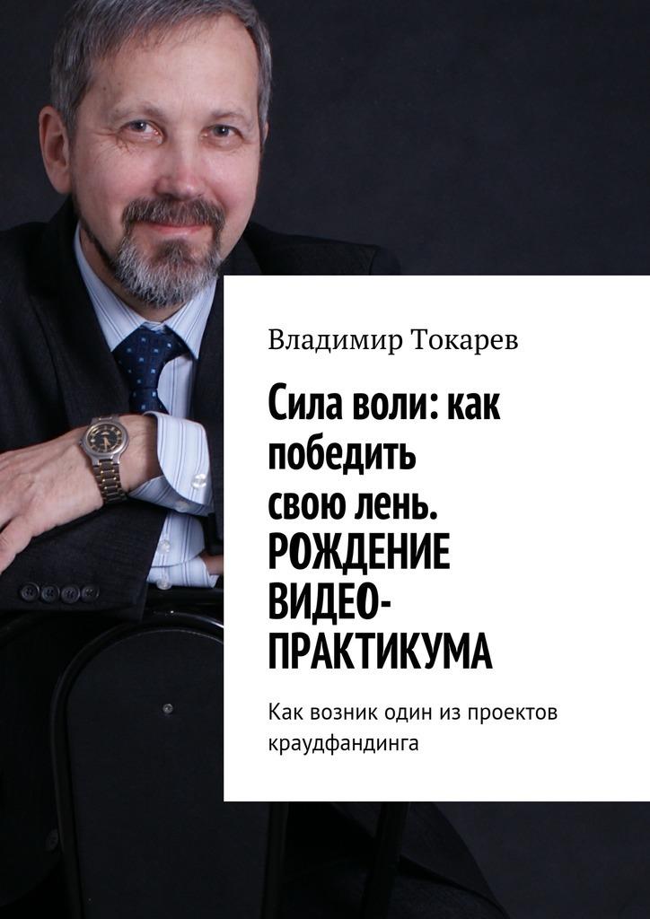 Владимир Токарев Cила воли: как победить свою лень. Рождение видео-практикума. Как возник один из проектов краудфандинга коровин в конец проекта украина