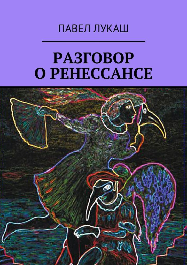 Павел Лукаш - Разговор о Ренессансе