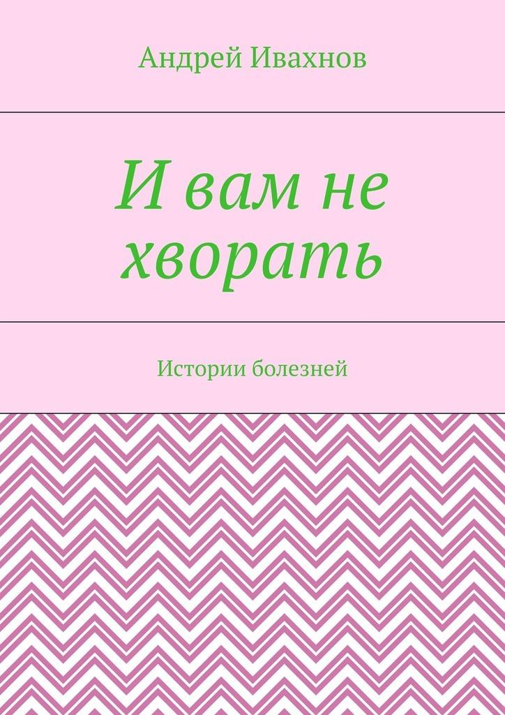 Андрей Ивахнов И вам не хворать. Истории болезней андрей шарков андрей миллер в гостях у берись и делай