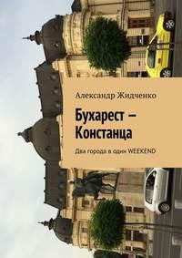 Александр Жидченко - Бухарест– Констанца. Два города водин weekend