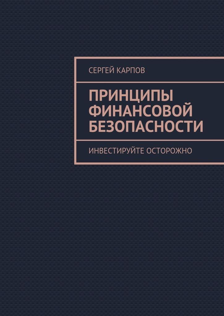 Сергей Карпов Принципы финансовой безопасности. Инвестируйте осторожно