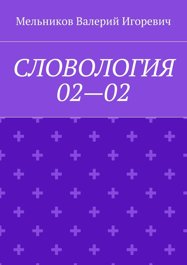Валерий Игоревич Мельников СЛОВОЛОГИЯ 02—02 валерий игоревич мельников сказки о