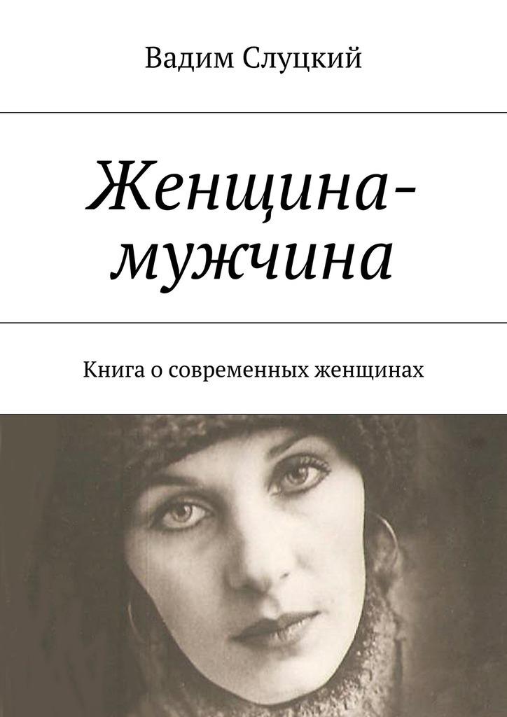 Вадим Ильич Слуцкий Женщина-мужчина. Книга осовременных женщинах мечтай как женщина побеждай как мужчина