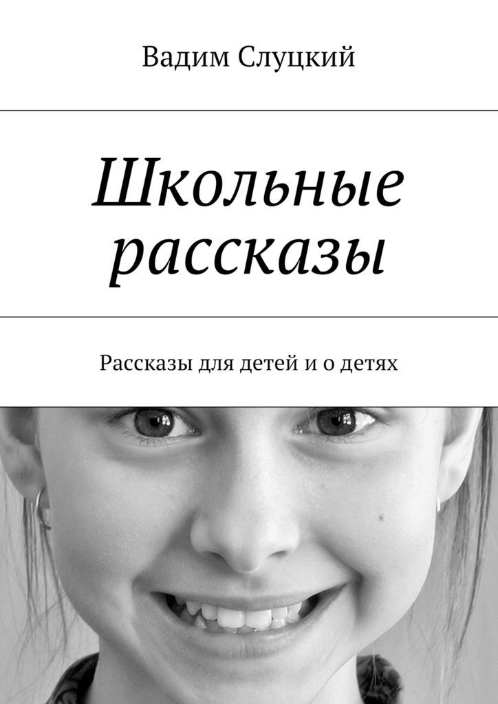 Вадим Ильич Слуцкий Школьные рассказы. Рассказы для детей иодетях