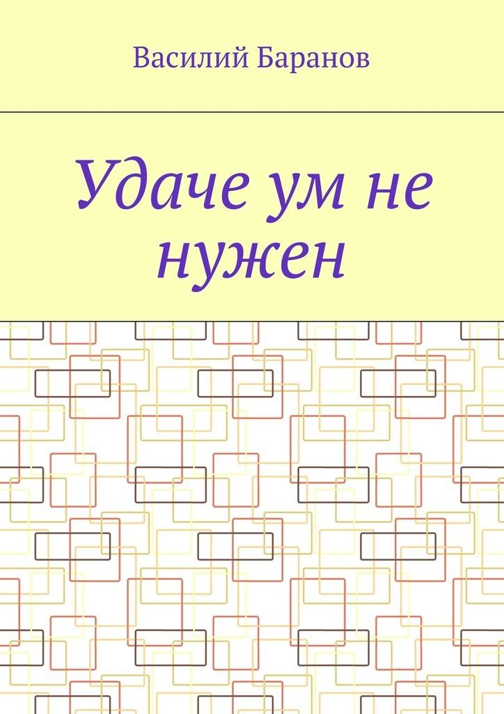 Обложка книги Удаче ум не нужен, автор Василий Баранов