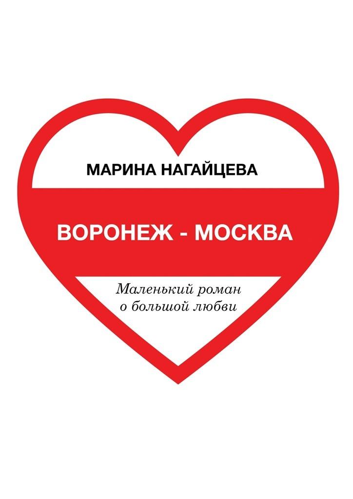 Марина Нагайцева Воронеж– Москва. Маленький роман о большой любви что можно за однушку в москве