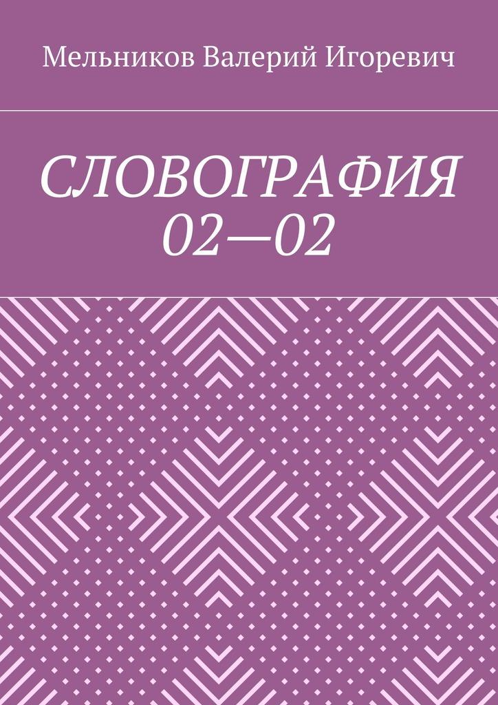 Валерий Игоревич Мельников СЛОВОГРАФИЯ 02—02