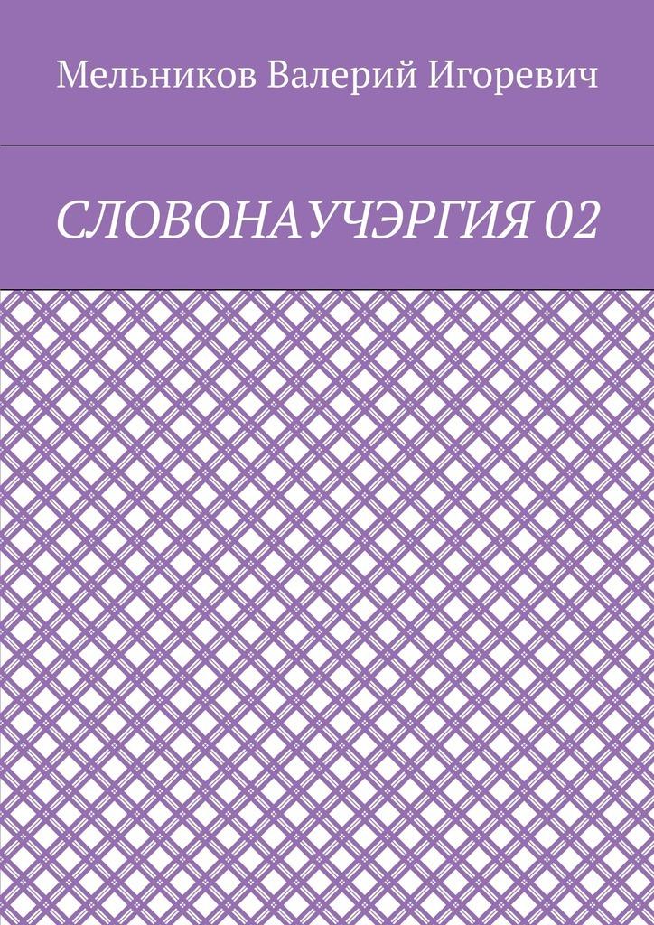 Валерий Игоревич Мельников СЛОВОНАУЧЭРГИЯ02 валерий игоревич мельников сказки о