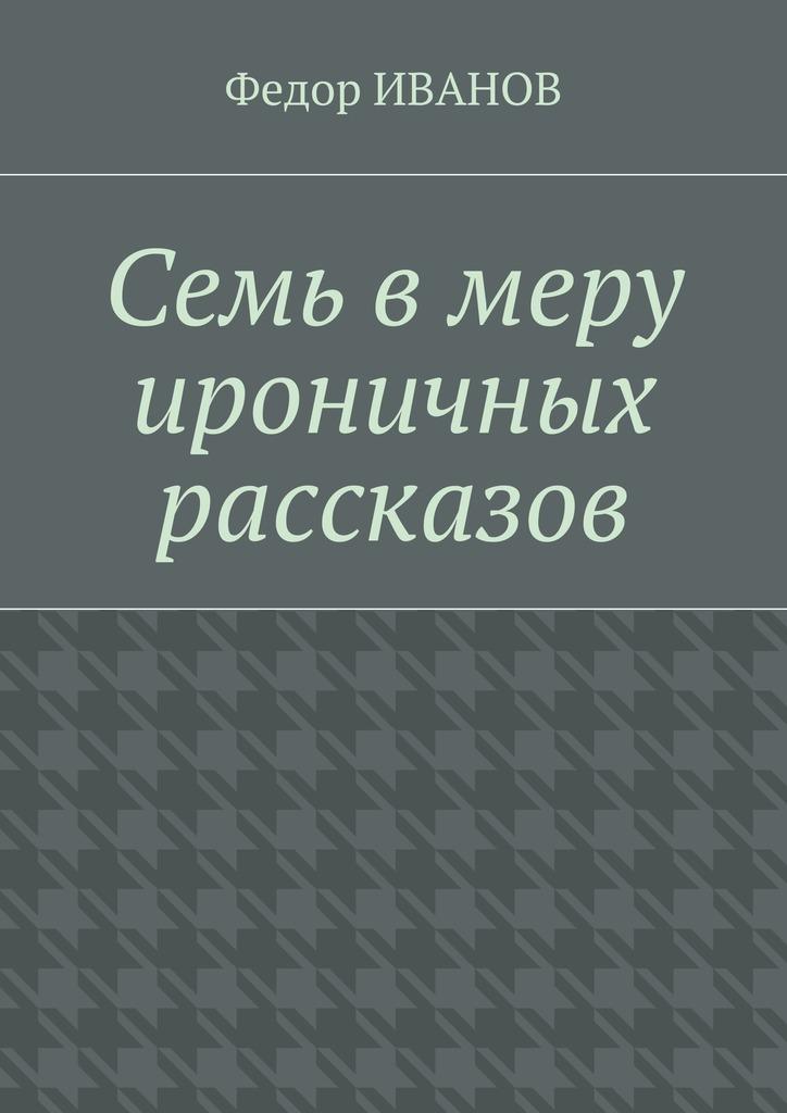 Федор Иванов Семь в меру ироничных рассказов рубина д рубина 17 рассказов